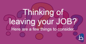 Thinking of leaving your JOB? Here are a few things to consider.